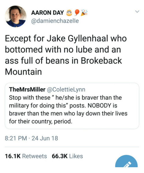 """gyllenhaal: AARON DAY  @damienchazelle  Except for Jake Gyllenhaal who  bottomed with no lube and an  ass full of beans in Brokeback  Mountain  TheMrsMiller @ColettieLynn  Stop with these """"he/she is braver than the  military for doing this"""" posts. NOBODY is  braver than the men who lay down their lives  for their country, period  8:21 PM 24 Jun 18  16.1K Retweets 66.3K Likes"""