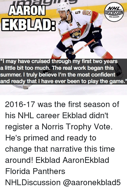 """Memes, National Hockey League (NHL), and The Game: AARON  EKBLAD  NHL  eR  """"I may have cruised through my first two years  a little bit too much. The real work began this  summer. I truly believe I'm the most confident  and ready that I have ever been to play the game."""" 2016-17 was the first season of his NHL career Ekblad didn't register a Norris Trophy Vote. He's primed and ready to change that narrative this time around! Ekblad AaronEkblad Florida Panthers NHLDiscussion @aaronekblad5"""