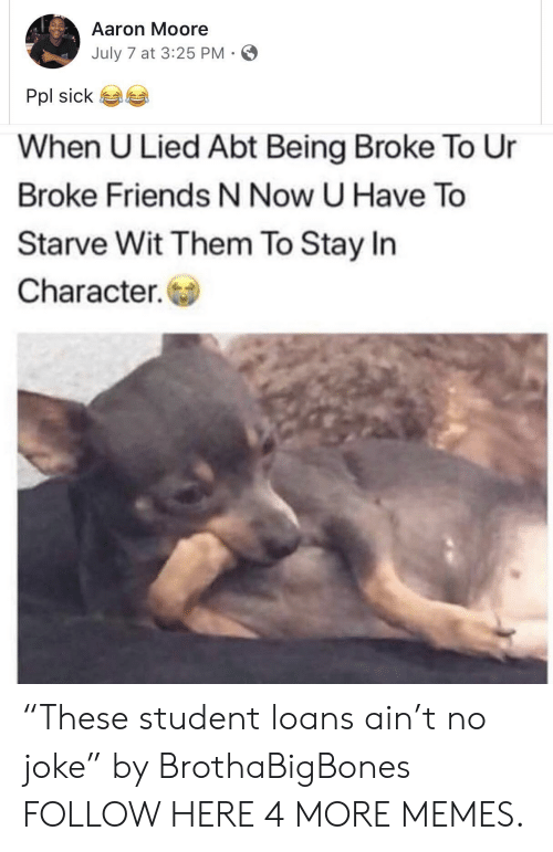 """Being broke: Aaron Moore  July 7 at 3:25 PM-  Pol sick 6a  When U Lied Abt Being Broke To Ur  Broke Friends N Now U Have To  Starve Wit Them To Stay In  Character. """"These student loans ain't no joke"""" by BrothaBigBones FOLLOW HERE 4 MORE MEMES."""