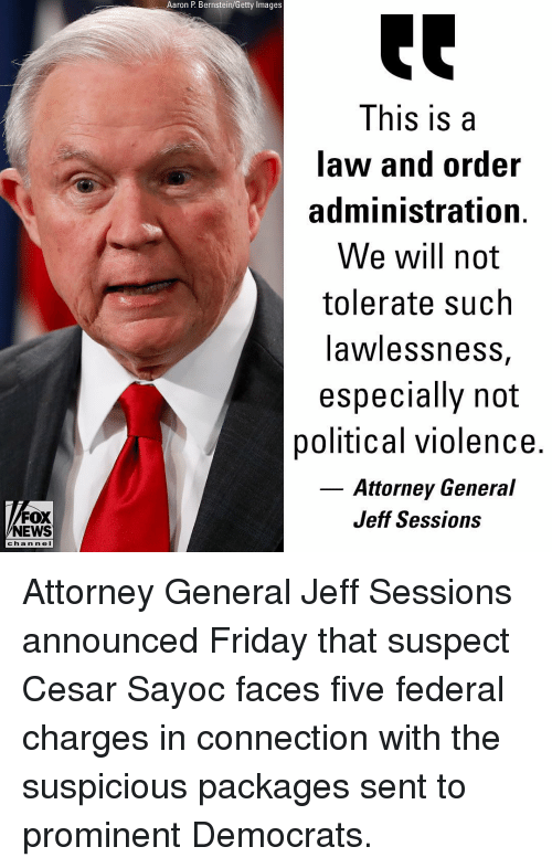 attorney general: Aaron P. Bernstein/Getty Images  This is a  law and order  administration.  We will not  tolerate such  awlessnesS,  especially not  political violence.  Attorney General  Jeff Sessions  FOX  NEWS  c ha n ne l Attorney General Jeff Sessions announced Friday that suspect Cesar Sayoc faces five federal charges in connection with the suspicious packages sent to prominent Democrats.