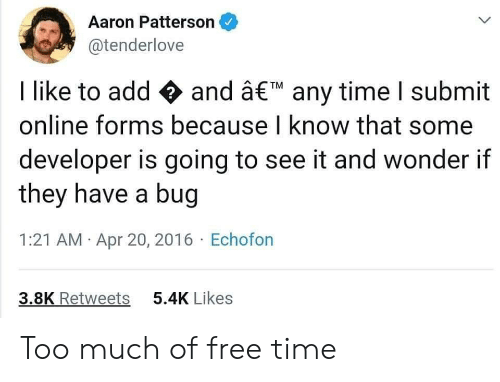 Submit: Aaron Patterson  @tenderlove  I like to add and â€M any time I submit  online forms because I know that some  developer is going to see it and wonder if  they have a bug  1:21 AM Apr 20, 2016 Echofon  3.8K Retweets  5.4K Likes Too much of free time