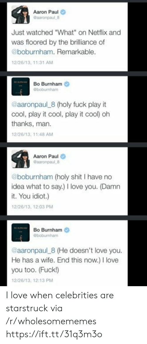 "love you too: Aaron Paul  Gaaronpaul 8  Just watched ""What"" on Netflix and  was floored by the brilliance of  @boburnham. Remarkable.  12/26/13, 11:31 AM  Bo Burnham  @boburnham  @aaronpaul 8 (holy fuck play it  cool, play it cool, play it cool) oh  thanks, man  12/26/13, 11:48 AM  Aaron Paul  @aaronpaul 8  @boburnham (holy shit I have no  idea what to say.) love you. (Damn  it. You idiot.)  12/26/13, 12:03 PM  Bo Burnham  @boburnham  @aaronpaul 8 (He doesn't love you.  He has a wife. End this now.) I love  you too. (Fuck!)  12/26/13, 12:13 PM I love when celebrities are starstruck via /r/wholesomememes https://ift.tt/31q3m3o"