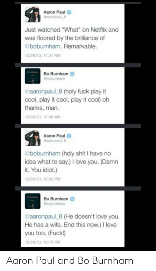 "love you too: Aaron Paul  Gaaronpaul 8  Just watched ""What"" on Netflix and  was floored by the brilliance of  @boburnham. Remarkable.  12/26/13, 11:31 AM  Bo Burnham  @boburnham  @aaronpaul 8 (holy fuck play it  cool, play it cool, play it cool) oh  thanks, man  12/26/13, 11:48 AM  Aaron Paul  @aaronpaul 8  @boburnham (holy shit I have no  idea what to say.) I love you. (Damn  it. You idiot.)  12/26/13, 12:03 PM  Bo Burnham  eboburnham  @aaronpaul 8 (He doesn't love you.  He has a wife. End this now.) I love  you too. (Fuck!)  12/26/13, 12:13 PM Aaron Paul and Bo Burnham"