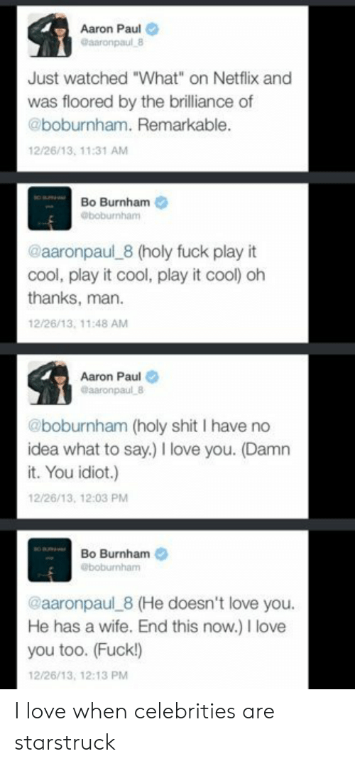 "love you too: Aaron Paul  Gaaronpaul 8  Just watched ""What"" on Netflix and  was floored by the brilliance of  @boburnham. Remarkable.  12/26/13, 11:31 AM  Bo Burnham  @boburnham  @aaronpaul 8 (holy fuck play it  cool, play it cool, play it cool) oh  thanks, man  12/26/13, 11:48 AM  Aaron Paul  @aaronpaul 8  @boburnham (holy shit I have no  idea what to say.) love you. (Damn  it. You idiot.)  12/26/13, 12:03 PM  Bo Burnham  @boburnham  @aaronpaul 8 (He doesn't love you.  He has a wife. End this now.) I love  you too. (Fuck!)  12/26/13, 12:13 PM I love when celebrities are starstruck"