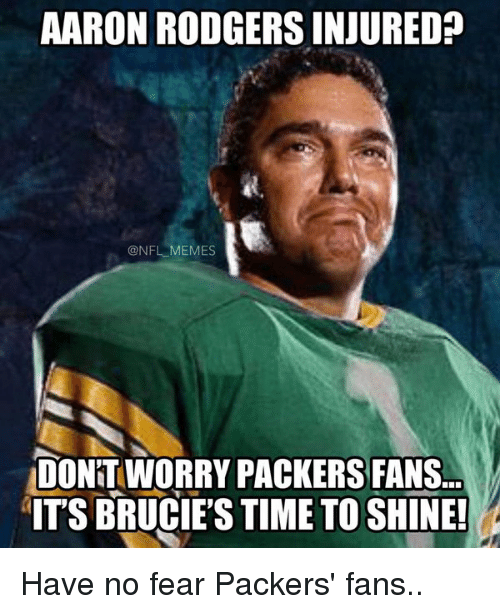 Packer Fans: AARON RODGERS INJURED?  @NFL MEMES  DONTWORRY PACKERS FANS...  ITS BRUCIES TIME TO SHINE! Have no fear Packers' fans..