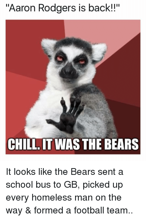 """Aaron Rodgers, Chill, and Homeless: """"Aaron Rodgers is back!!""""  CHILL IT WAS THE BEARS It looks like the Bears sent a school bus to GB, picked up every homeless man on the way & formed a football team.."""