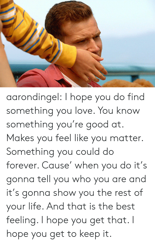 Best Feeling: aarondingel:  I hope you do find something you love. You know something you're good at. Makes you feel like you matter. Something you could do forever. Cause' when you do it's gonna tell you who you are and it's gonna show you the rest of your life. And that is the best feeling. I hope you get that. I hope you get to keep it.