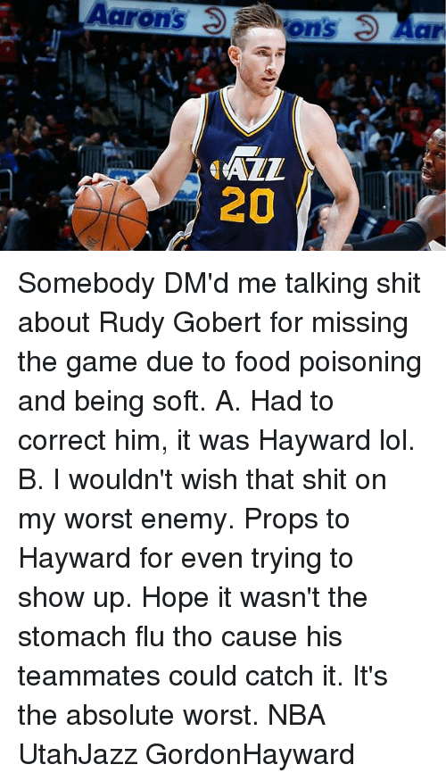 Food, Lol, and Memes: Aarons ons 3 Aar  20 Somebody DM'd me talking shit about Rudy Gobert for missing the game due to food poisoning and being soft. A. Had to correct him, it was Hayward lol. B. I wouldn't wish that shit on my worst enemy. Props to Hayward for even trying to show up. Hope it wasn't the stomach flu tho cause his teammates could catch it. It's the absolute worst. NBA UtahJazz GordonHayward