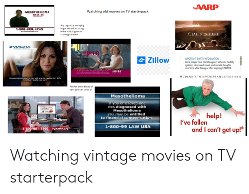 "cialis: AARP  Watching old movies on TV starterpack  MESOTHELIOMA  How did I gel  this disease?  Any organization trying  to get donations using  either sad puppies or  starving children  1-800-600-4243  www.mcsabank.com  CIALIS IS HERE.  VIAGRA  isildenafil citrate)  HUMIR  adahmun  2 Zillow  IMPORTANT SAFETY INFORMATION  Some people have had changes in behavior, hostility,  ogitation, depressed mood, and suicidal thoughts  or actions while taking or after stopping CHANTIX.  For swth Trterste DE CIroie pajE 15TESIS MIO a  FEIC te senicihEr) O chattheripy, ndan indar the careot  a dectr vfic n derine iladier systeni theapel anlaSS ADOgiE  HUMIRA  adalimumat  MODERATETOSEVEREPLAQUEPSORIASIS  By proscription only for men with erectilo dystunction (ED).  Individual results may vary.  Ads for every brand of  beer you can think of  Mesothelioma  If you or a loved one  was diagnosed with  Mesothelioma  you may be entitled  to financial compensation.  help!  I've fallen  and I can't get up!""  1-800-99 LAW USA  1-800-851-1369  tryAARP.org Watching vintage movies on TV starterpack"