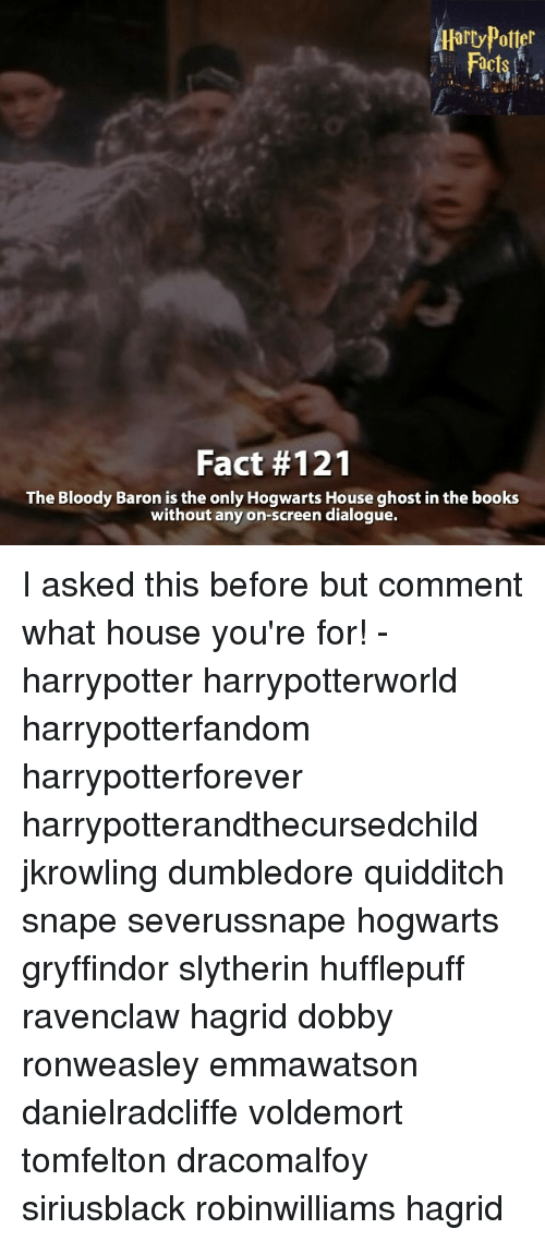 dialogues: Aarry Potter  Fact #121  The Bloody Baron is the only Hogwarts House ghost in the books  without any on-screen dialogue. I asked this before but comment what house you're for! - harrypotter harrypotterworld harrypotterfandom harrypotterforever harrypotterandthecursedchild jkrowling dumbledore quidditch snape severussnape hogwarts gryffindor slytherin hufflepuff ravenclaw hagrid dobby ronweasley emmawatson danielradcliffe voldemort tomfelton dracomalfoy siriusblack robinwilliams hagrid