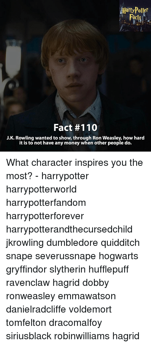 Ronnings: Aarty Potter  Fact #110  J.K. Rowling wanted to show, through Ron Weasley, how hard  it is to not have any money when other people do. What character inspires you the most? - harrypotter harrypotterworld harrypotterfandom harrypotterforever harrypotterandthecursedchild jkrowling dumbledore quidditch snape severussnape hogwarts gryffindor slytherin hufflepuff ravenclaw hagrid dobby ronweasley emmawatson danielradcliffe voldemort tomfelton dracomalfoy siriusblack robinwilliams hagrid