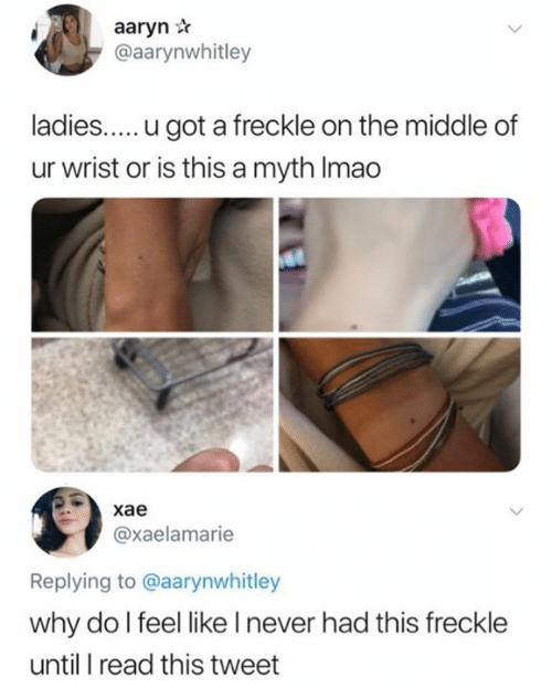 myth: aaryn r  @aarynwhitley  ladies.... .u got a freckle on the middle of  ur wrist or is this a myth Imao  | хае  @xaelamarie  Replying to @aarynwhitley  why do I feel like I never had this freckle  until I read this tweet