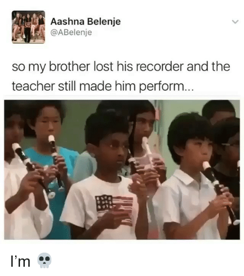 Memes, Teacher, and Lost: Aashna Belenje  @ABelenje  so my brother lost his recorder and the  teacher still made him perform. I'm 💀