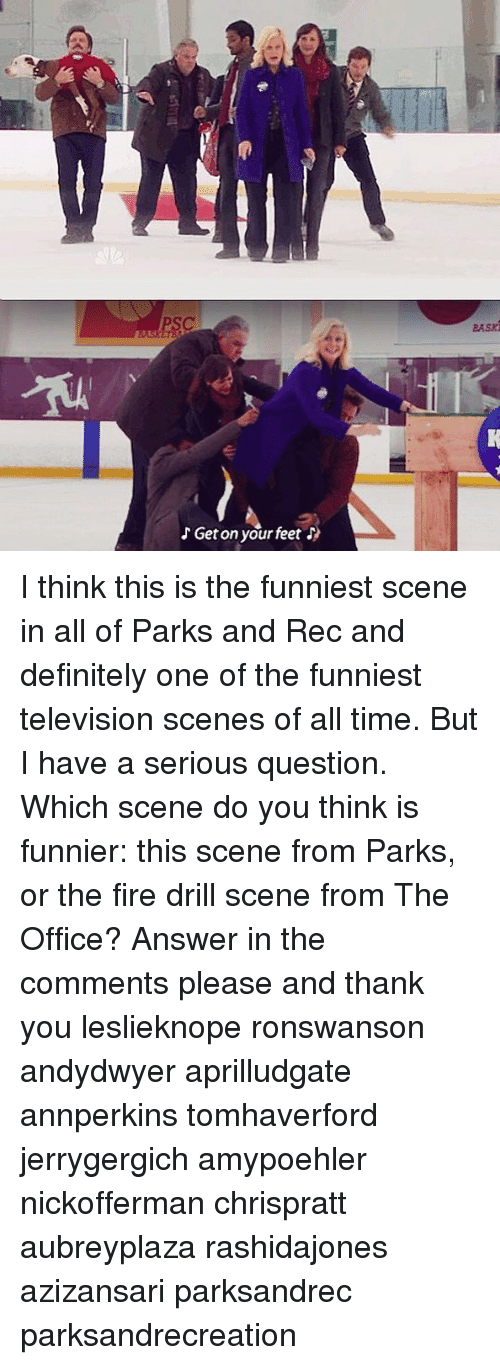Definitely, Fire, and Memes: aasz  Get on your feet I think this is the funniest scene in all of Parks and Rec and definitely one of the funniest television scenes of all time. But I have a serious question. Which scene do you think is funnier: this scene from Parks, or the fire drill scene from The Office? Answer in the comments please and thank you leslieknope ronswanson andydwyer aprilludgate annperkins tomhaverford jerrygergich amypoehler nickofferman chrispratt aubreyplaza rashidajones azizansari parksandrec parksandrecreation