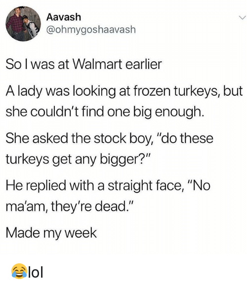 """no maam: Aavash  @ohmygoshaavash  So l was at Walmart earlier  A lady was looking at frozen turkeys, but  she couldn't find one big enough  She asked the stock boy, """"do these  turkeys get any bigger?""""  He replied with a straight face, """"No  ma'am, they're dead.""""  Made my week 😂lol"""