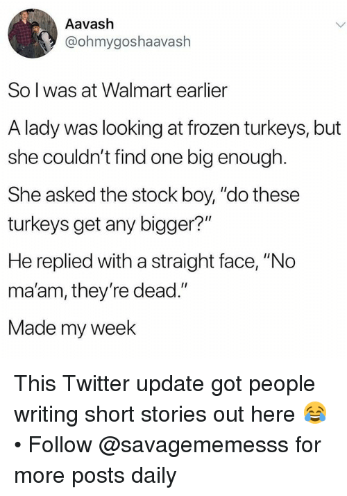 "Frozen, Memes, and Twitter: Aavash  @ohmygoshaavash  So l was at Walmart earlier  A lady was looking at frozen turkeys, but  she couldn't find one big enough  She asked the stock boy, ""do these  turkeys get any bigger?""  He replied with a straight face, ""No  ma'am, they're dead.""  Made my week This Twitter update got people writing short stories out here 😂 • Follow @savagememesss for more posts daily"