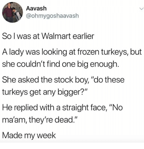 """no maam: Aavash  @ohmygoshaavash  So l was at Walmart earlier  A lady was looking at frozen turkeys, but  she couldn't find one big enough.  She asked the stock boy, """"do these  turkeys get any bigger?""""  He replied with a straight face, """"No  ma'am, they're dead.""""  Made my week"""