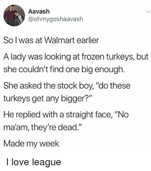 "Frozen, Love, and Memes: Aavash  @ohmygoshaavash  So l was at Walmart earlier  A lady was looking at frozen turkeys, but  she couldn't find one big enough.  She asked the stock boy, ""do these  turkeys get any bigger?""  He replied with a straight face, ""No  ma'am, they're dead.""  Made my week I love league"