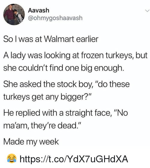 "Frozen, Walmart, and Boy: Aavash  @ohmygoshaavash  So l was at Walmart earlier  A lady was looking at frozen turkeys, but  she couldn't find one big enough.  She asked the stock boy, ""do these  turkeys get any bigger?""  He replied with a straight face, ""No  ma'am, they're dead.""  Made my week 😂 https://t.co/YdX7uGHdXA"