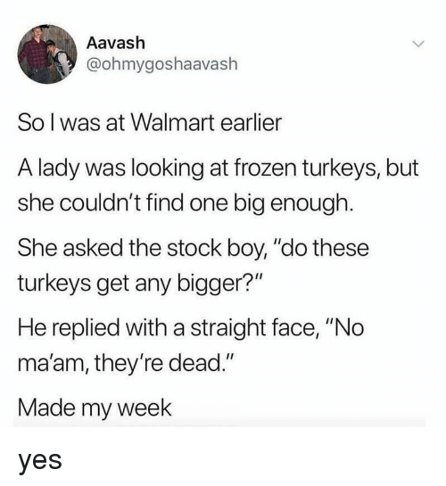 """no maam: Aavash  @ohmygoshaavash  So l was at Walmart earlier  A lady was looking at frozen turkeys, but  she couldn't find one big enough.  She asked the stock boy, """"do these  turkeys get any bigger?""""  He replied with a straight face, """"No  ma'am, they're dead.""""  Made my week yes"""