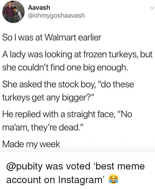 """no maam: Aavash  @ohmygoshaavash  So l was at Walmart earlier  A lady was looking at frozen turkeys, but  she couldn't find one big enough  She asked the stock boy, """"do these  turkeys get any bigger?""""  He replied with a straight face, """"No  ma'am, they re dead.""""  Made my week @pubity was voted 'best meme account on Instagram' 😂"""