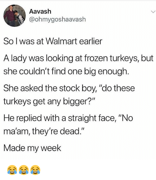 "Frozen, Funny, and Walmart: Aavash  @ohmygoshaavaslh  So l was at Walmart earlier  A lady was looking at frozen turkeys, but  she couldn't find one big enough.  She asked the stock boy, ""do these  turkeys get any bigger?""  He replied with a straight face, ""No  ma'am, they're dead.""  Made my week 😂😂😂"