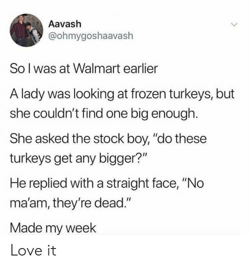 """no maam: Aavash  @ohmygoshaavaslh  So l was at Walmart earlier  A lady was looking at frozen turkeys, but  she couldn't find one big enough.  She asked the stock boy, """"do these  turkeys get any bigger?""""  He replied with a straight face, """"No  ma'am, they're dead.""""  Made my week Love it"""