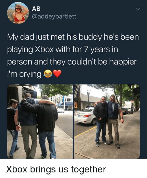 Crying, Dad, and Xbox: AB  @addeybartlett  My dad just met his buddy he's been  playing Xbox with for/years in  person and they couldn't be happier  I'm crying <p>Xbox brings us together</p>