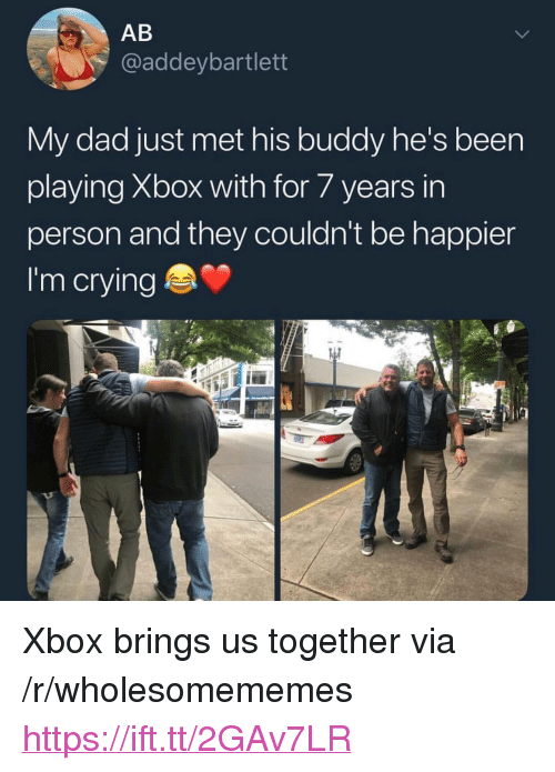"""Crying, Dad, and Xbox: AB  @addeybartlett  My dad just met his buddy he's been  playing Xbox with for/years in  person and they couldn't be happier  I'm crying <p>Xbox brings us together via /r/wholesomememes <a href=""""https://ift.tt/2GAv7LR"""">https://ift.tt/2GAv7LR</a></p>"""