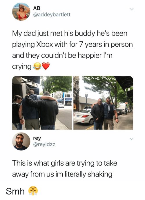 Crying, Dad, and Girls: AB  @addeybartlett  My dad just met his buddy he's been  playing Xbox with for 7 years in person  and they couldn't be happier l'm  crying  rey  @reyldzz  This is what girls are trying to take  away from us im literally shaking Smh 😤