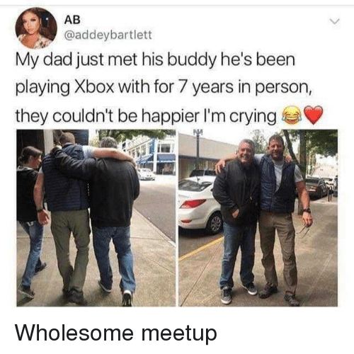 Meetup: AB  @addeybartlett  My dad just met his buddy he's been  playing Xbox with for 7 years in person,  they couldn't be happier I'm crying Wholesome meetup