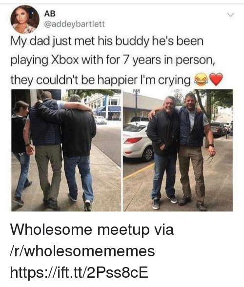 Meetup: AB  @addeybartlett  My dad just met his buddy he's been  playing Xbox with for 7 years in person,  they couldn't be happier I'm crying Wholesome meetup via /r/wholesomememes https://ift.tt/2Pss8cE