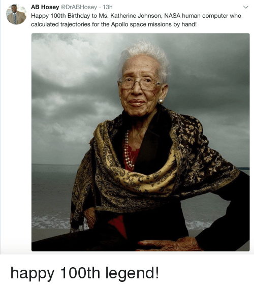 katherine: AB Hosey @DrABHosey 13h  Happy 100th Birthday to Ms. Katherine Johnson, NASA human computer who  calculated trajectories for the Apollo space missions by hand! happy 100th legend!