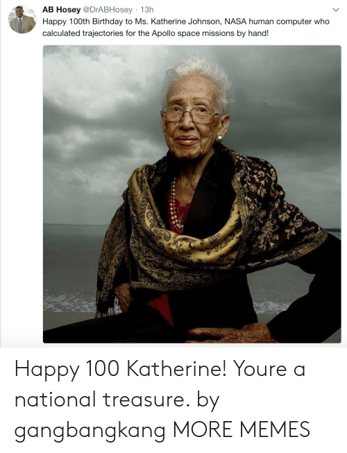 katherine: AB Hosey @DrABHosey 13h  Happy 100th Birthday to Ms. Katherine Johnson, NASA human computer who  calculated trajectories for the Apollo space missions by hand! Happy 100 Katherine! Youre a national treasure. by gangbangkang MORE MEMES