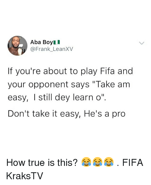 "aba: Aba BoyII  @Frank_LeanXV  If you're about to play Fifa and  your opponent says ""Take am  easy, I still dey learn o""  Don't take it easy, He's a pro How true is this? 😂😂😂 . FIFA KraksTV"