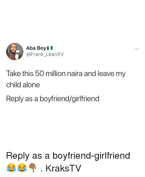 aba: Aba BoyII  @Frank LeanXV  Take this 50 million naira and leave my  child alone  Reply as a boyfriend/girlfriend Reply as a boyfriend-girlfriend 😂😂👇🏾 . KraksTV