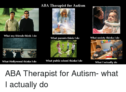 What My Friends Think I Do: ABA Therapist for Autism  What my friends think I do  What parents think I do  What society thinks I do  What Hollywood thinks I do  What public school thinks I do  What I actually do ABA Therapist for Autism- what I actually do