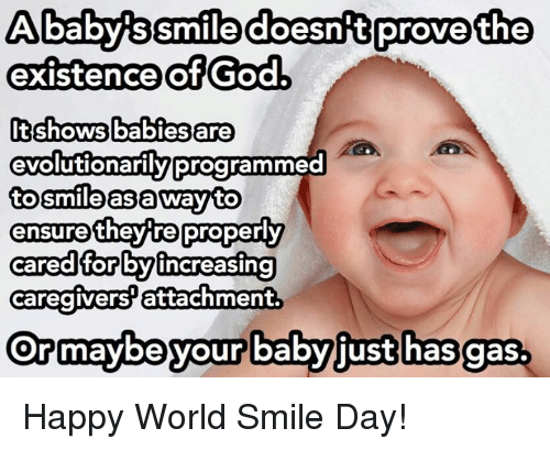 Baby, It's Cold Outside: Ababys Smile doesn t prove the  existence of God,  It shows babies are  evolutionarily programm  to smile as a way to  they tre properly  ensure  cared for by increasing  caregivers attachment.  Ormaybe your babyjust has gas. Happy World Smile Day!