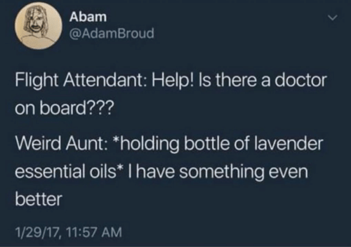 "Oils: Abam  @AdamBroud  Flight Attendant: Help! Is there a doctor  on board???  Weird Aunt: ""holding bottle of lavender  essential oils* I have something even  better  1/29/17, 11:57 AM"