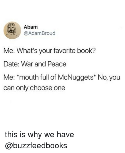 Choose one: Abam  @AdamBroud  Me: What's your favorite book?  Date: War and Peace  Me: *mouth full of McNuggets* No, you  can only choose one this is why we have @buzzfeedbooks