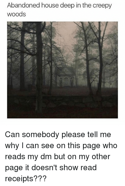read receipts: Abandoned house deep in the creepy  woods Can somebody please tell me why I can see on this page who reads my dm but on my other page it doesn't show read receipts???