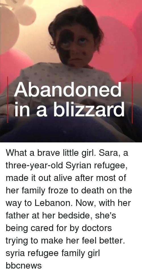 Alive, Family, and Memes: Abandoned  n a blizzard What a brave little girl. Sara, a three-year-old Syrian refugee, made it out alive after most of her family froze to death on the way to Lebanon. Now, with her father at her bedside, she's being cared for by doctors trying to make her feel better. syria refugee family girl bbcnews