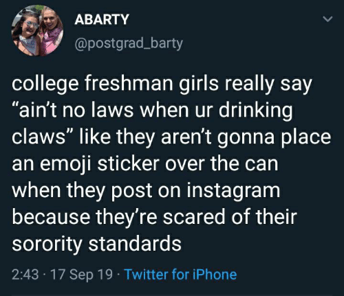 """college freshman: ABARTY  @postgrad_barty  college freshman girls really say  """"ain't no laws when ur drinking  claws"""" like they aren't gonna place  an emoji sticker over the can  when they post on instagram  because they're scared of their  sorority standards  2:43 17 Sep 19 Twitter for iPhone"""