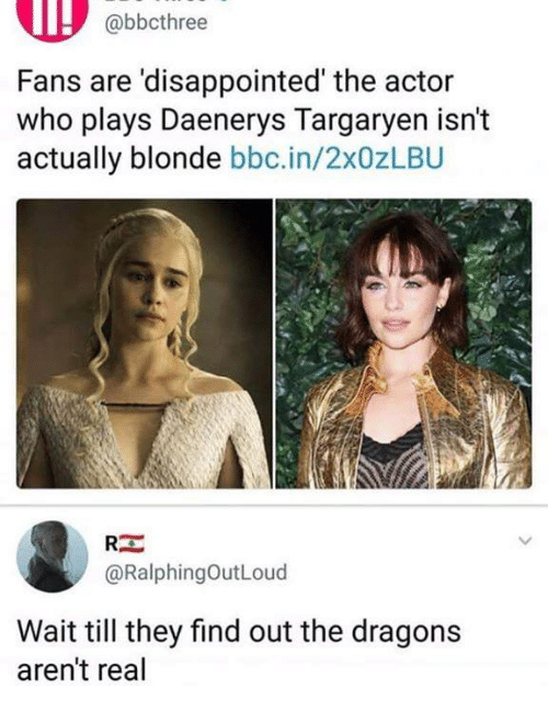 Daenerys Targaryen: abbcthree  Fans are 'disappointed' the actor  who plays Daenerys Targaryen isn't  actually blonde bbc.in/2x0zLBU  RE  @RalphingOutLoud  Wait till they find out the dragons  aren't real