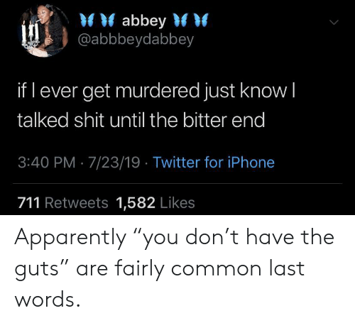 """Last Words: abbey  @abbbeydabbey  if l ever get murdered just know I  talked shit until the bitter end  3:40 PM 7/23/19 Twitter for iPhone  711 Retweets 1,582 Likes Apparently """"you don't have the guts"""" are fairly common last words."""
