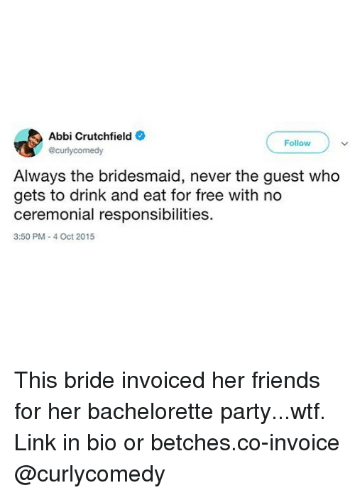 bachelorette party: Abbi Crutchfield  Follow  @curlycomedy  Always the bridesmaid, never the guest who  gets to drink and eat for free with no  ceremonial responsibilities  3:50 PM- 4 Oct 2015 This bride invoiced her friends for her bachelorette party...wtf. Link in bio or betches.co-invoice @curlycomedy