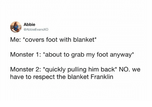 "Dank, Monster, and Respect: Abbie  @AbbieEvansXO  Me: *covers foot with blanket*  Monster 1: *about to grab my foot anyway*  Monster 2: ""quickly pulling him back* NO. we  have to respect the blanket Franklin"