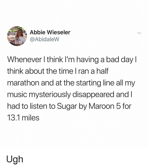disappeared: Abbie Wieseler  @AbidaleVW  Whenever l think l'm having a bad day l  think about the time l ran a half  marathon and at the starting line all my  music mysteriously disappeared andl  had to listen to Sugar by Maroon 5 for  13.1 miles Ugh