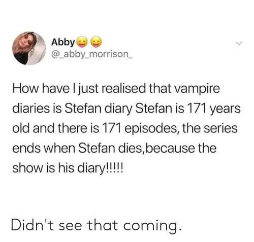 episodes: Abby  @_abby.morrison_  How have l just realised that vampire  diaries is Stefan diary Stefan is 171 years  old and there is 171 episodes, the series  ends when Stefan dies,because the  show is his diary!! Didn't see that coming.