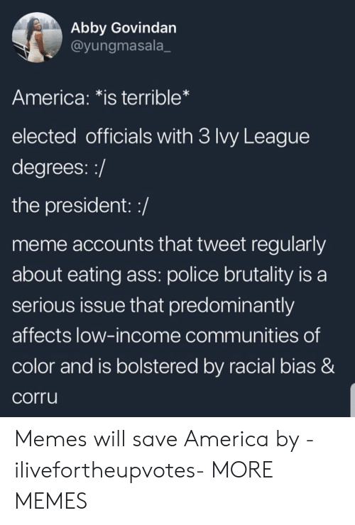 police brutality: Abby Govindan  @yungmasala_  America: *is terrible*  elected officials with 3 Ivy League  degrees::/  the president: :/  meme accounts that tweet regularly  about eating ass: police brutality is a  serious issue that predominantly  affects low-income communities of  color and is bolstered by racial bias &  corru Memes will save America by -ilivefortheupvotes- MORE MEMES